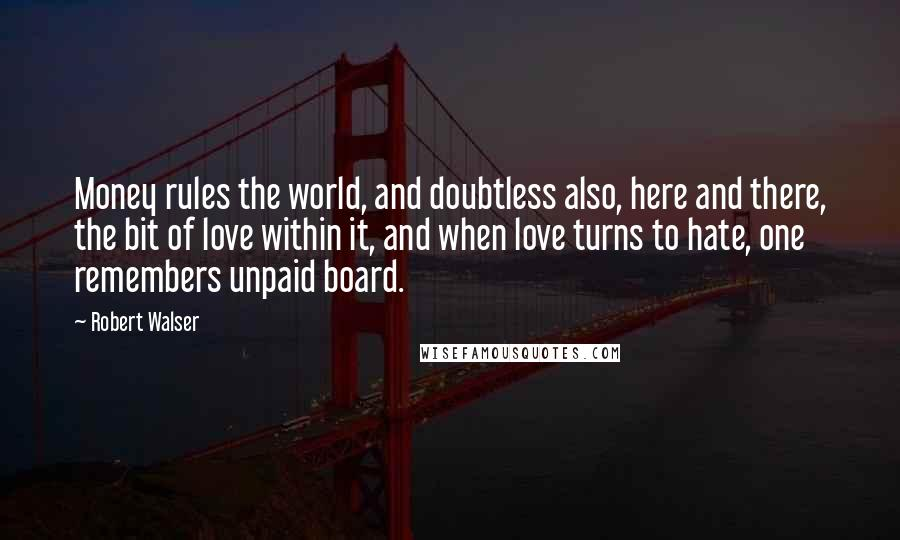 Robert Walser quotes: Money rules the world, and doubtless also, here and there, the bit of love within it, and when love turns to hate, one remembers unpaid board.