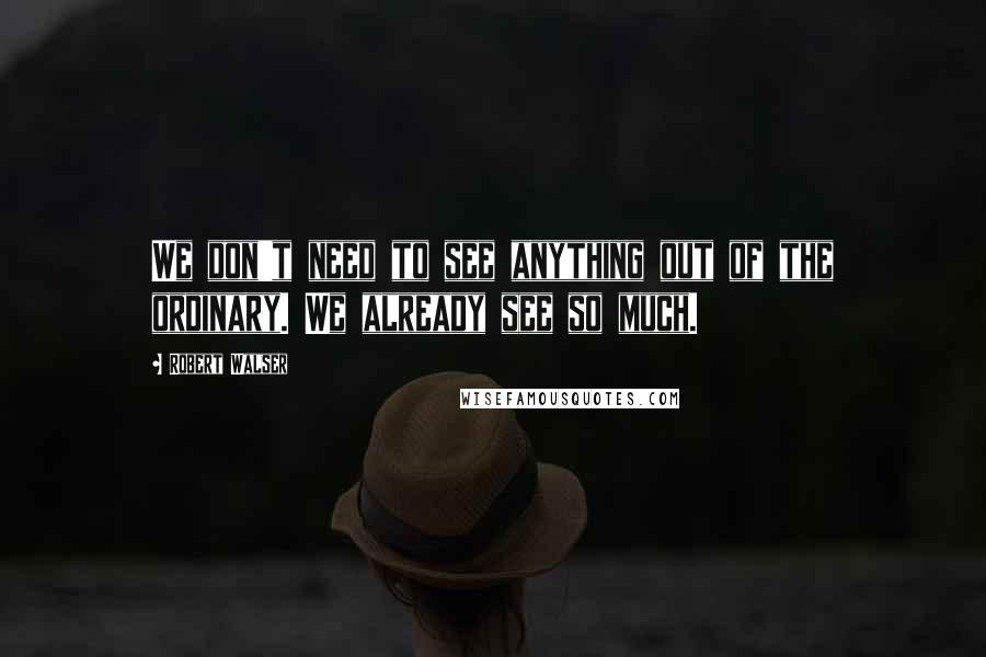 Robert Walser quotes: We don't need to see anything out of the ordinary. We already see so much.