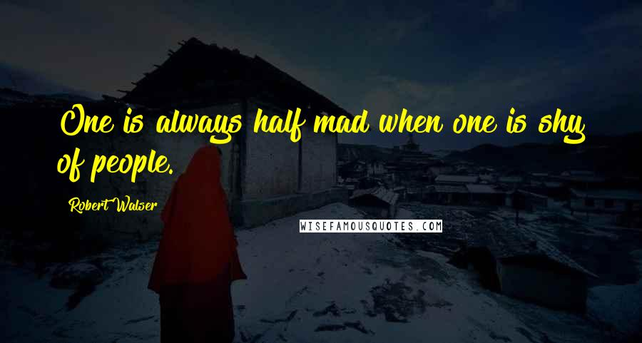 Robert Walser quotes: One is always half mad when one is shy of people.