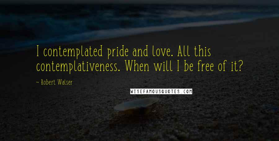 Robert Walser quotes: I contemplated pride and love. All this contemplativeness. When will I be free of it?