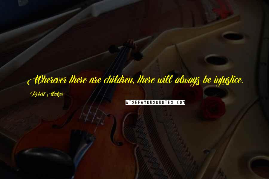 Robert Walser quotes: Wherever there are children, there will always be injustice.