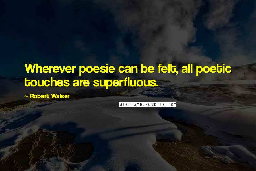 Robert Walser quotes: Wherever poesie can be felt, all poetic touches are superfluous.