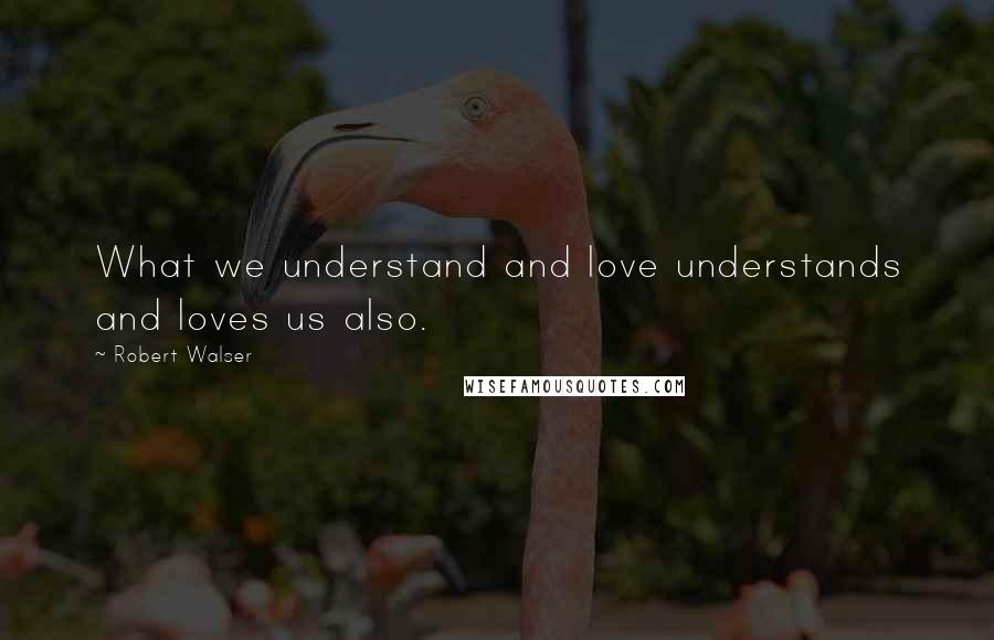 Robert Walser quotes: What we understand and love understands and loves us also.