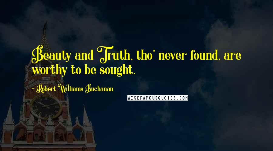 Robert Williams Buchanan quotes: Beauty and Truth, tho' never found, are worthy to be sought.