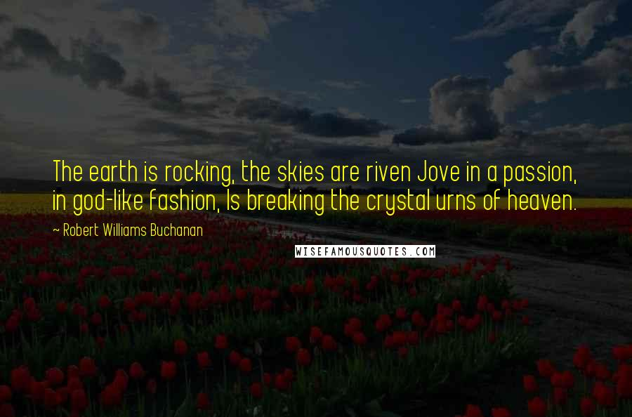 Robert Williams Buchanan quotes: The earth is rocking, the skies are riven Jove in a passion, in god-like fashion, Is breaking the crystal urns of heaven.