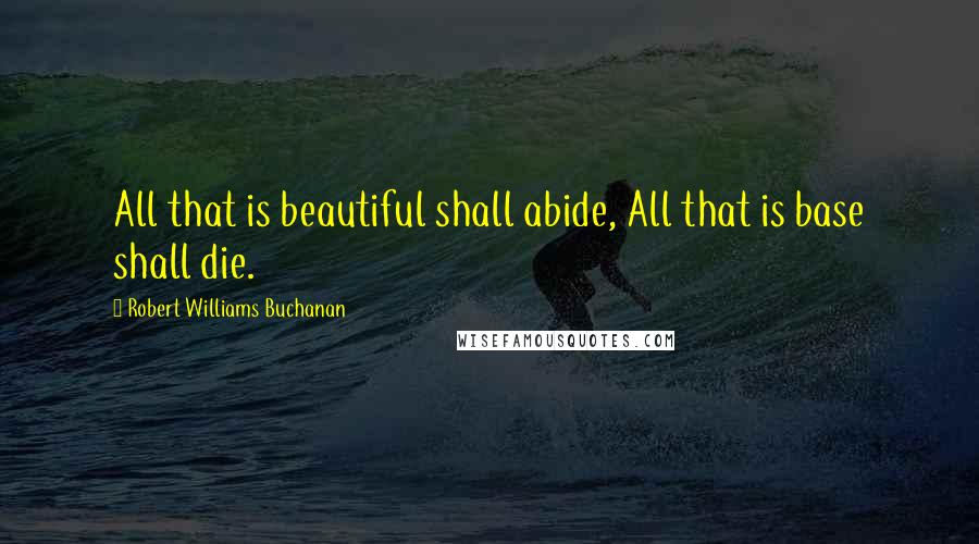 Robert Williams Buchanan quotes: All that is beautiful shall abide, All that is base shall die.