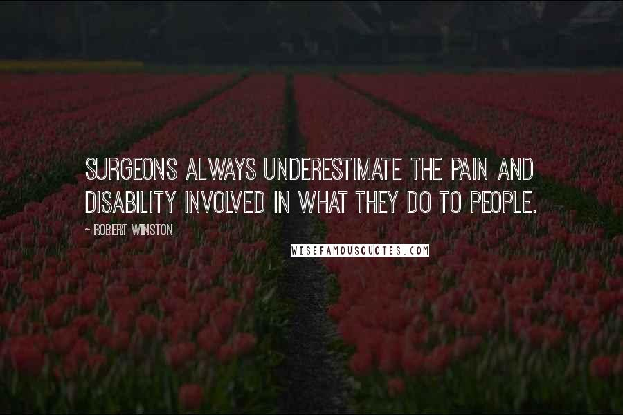 Robert Winston quotes: Surgeons always underestimate the pain and disability involved in what they do to people.