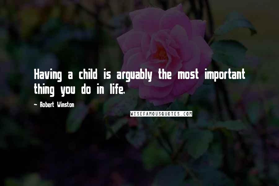 Robert Winston quotes: Having a child is arguably the most important thing you do in life.