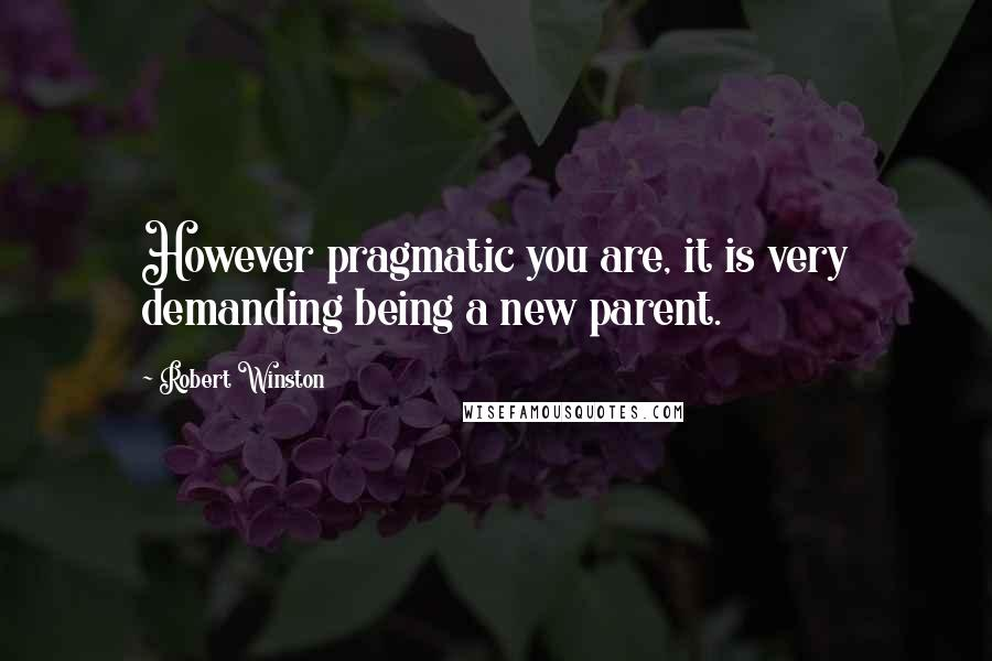 Robert Winston quotes: However pragmatic you are, it is very demanding being a new parent.