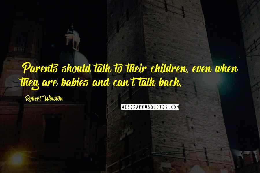 Robert Winston quotes: Parents should talk to their children, even when they are babies and can't talk back.