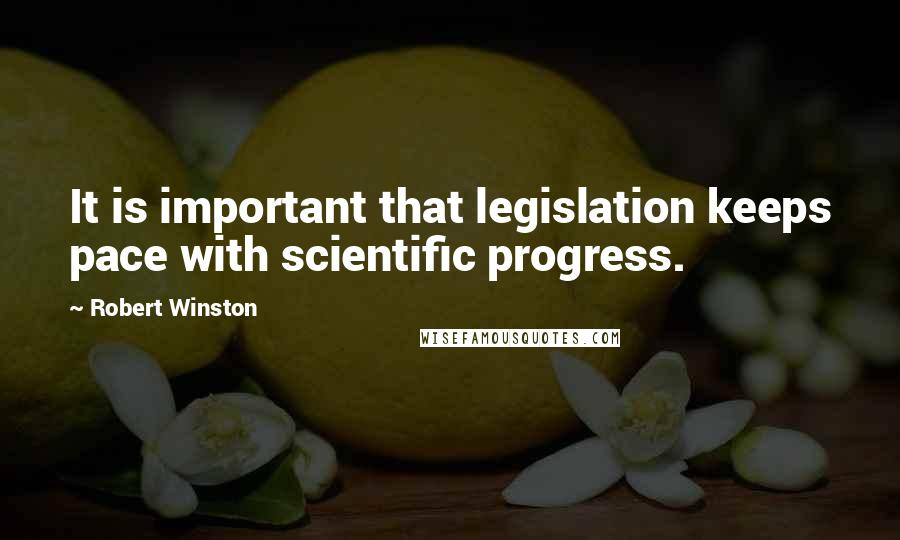 Robert Winston quotes: It is important that legislation keeps pace with scientific progress.