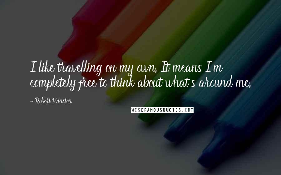 Robert Winston quotes: I like travelling on my own. It means I'm completely free to think about what's around me.