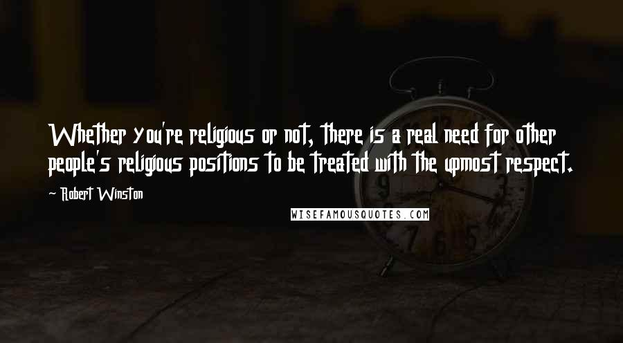 Robert Winston quotes: Whether you're religious or not, there is a real need for other people's religious positions to be treated with the upmost respect.