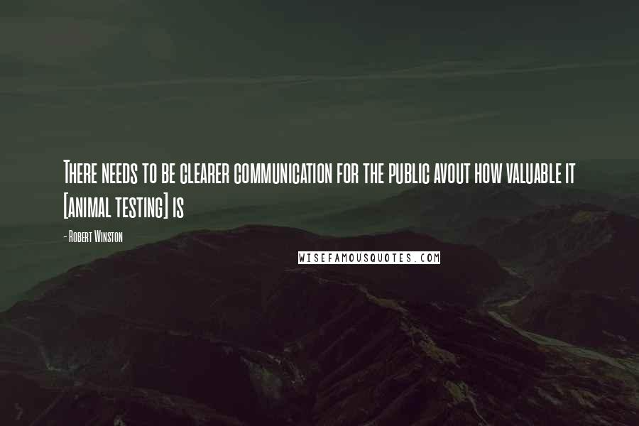Robert Winston quotes: There needs to be clearer communication for the public avout how valuable it [animal testing] is