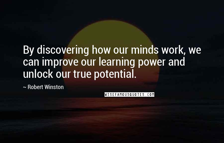 Robert Winston quotes: By discovering how our minds work, we can improve our learning power and unlock our true potential.