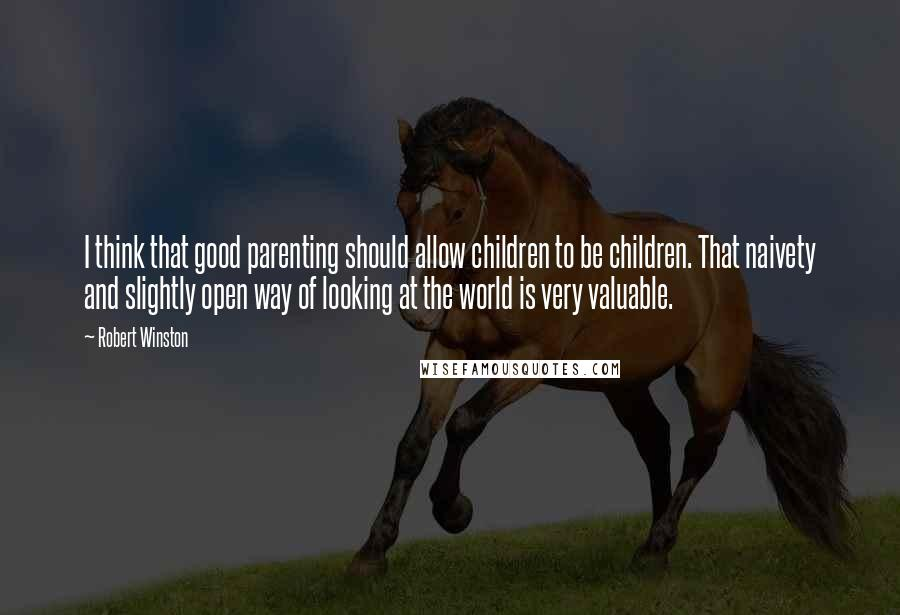 Robert Winston quotes: I think that good parenting should allow children to be children. That naivety and slightly open way of looking at the world is very valuable.