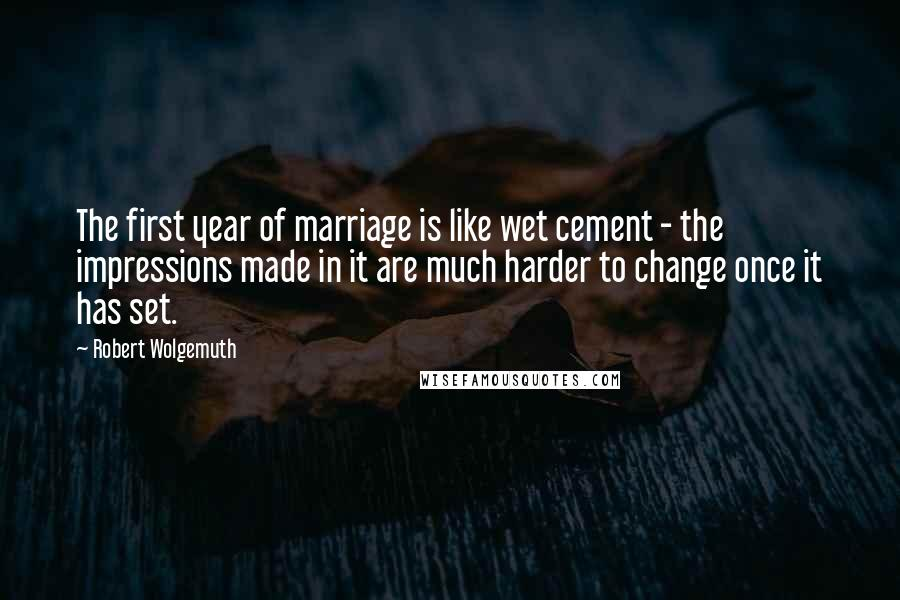 Robert Wolgemuth quotes: The first year of marriage is like wet cement - the impressions made in it are much harder to change once it has set.