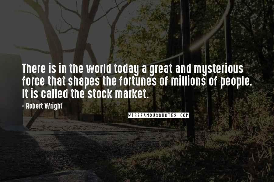 Robert Wright quotes: There is in the world today a great and mysterious force that shapes the fortunes of millions of people. It is called the stock market.