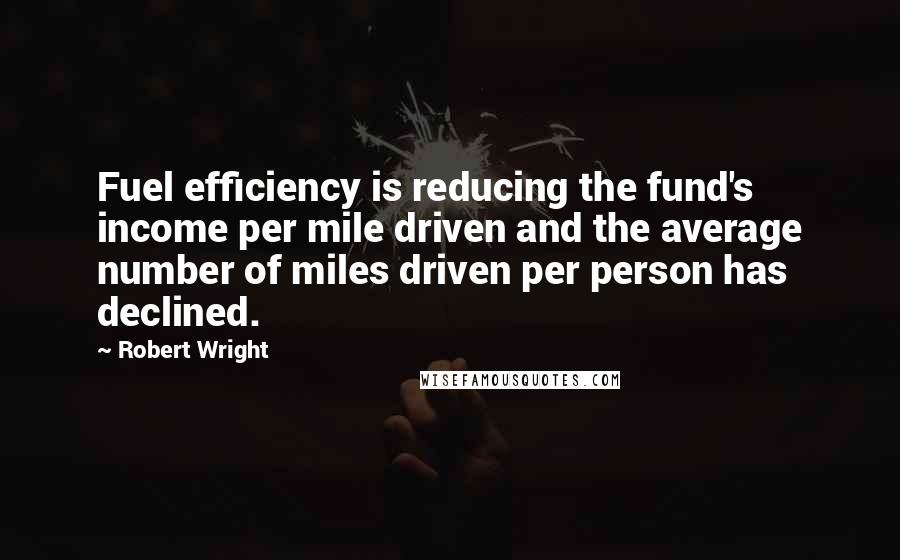 Robert Wright quotes: Fuel efficiency is reducing the fund's income per mile driven and the average number of miles driven per person has declined.