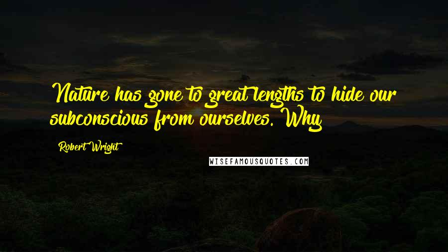 Robert Wright quotes: Nature has gone to great lengths to hide our subconscious from ourselves. Why?