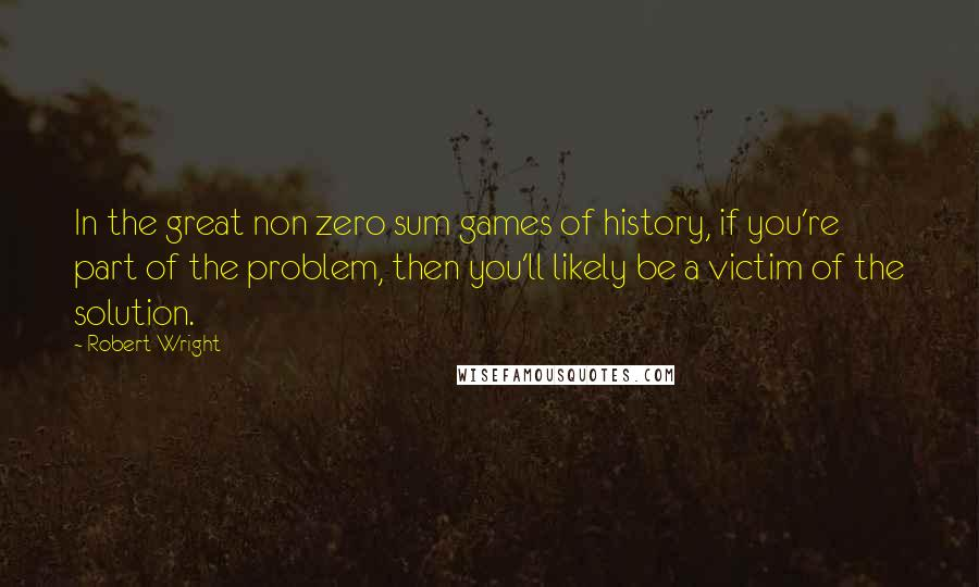 Robert Wright quotes: In the great non zero sum games of history, if you're part of the problem, then you'll likely be a victim of the solution.