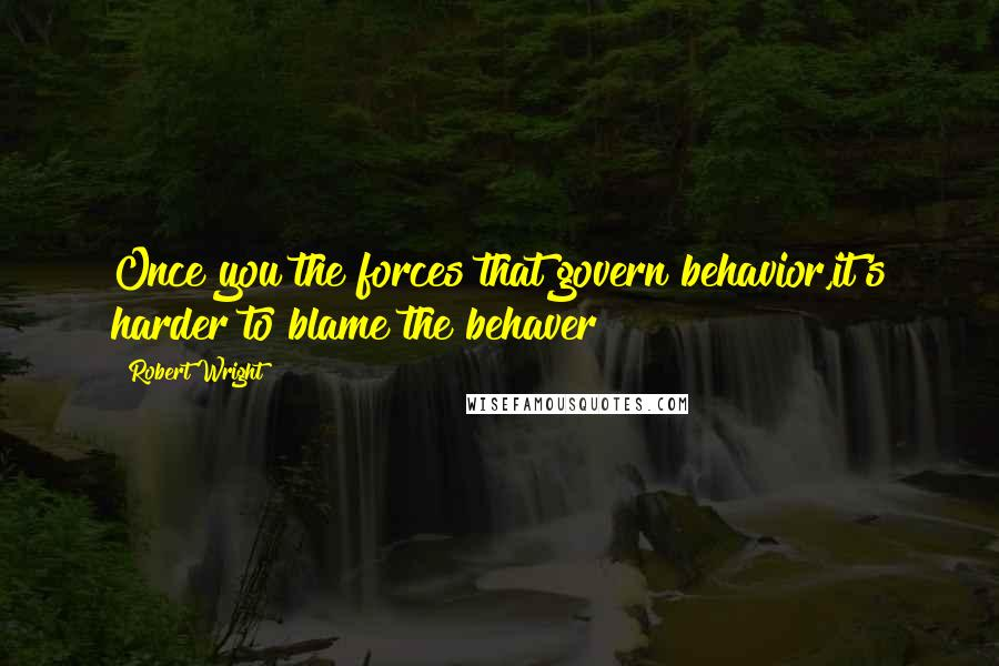 Robert Wright quotes: Once you the forces that govern behavior,it's harder to blame the behaver