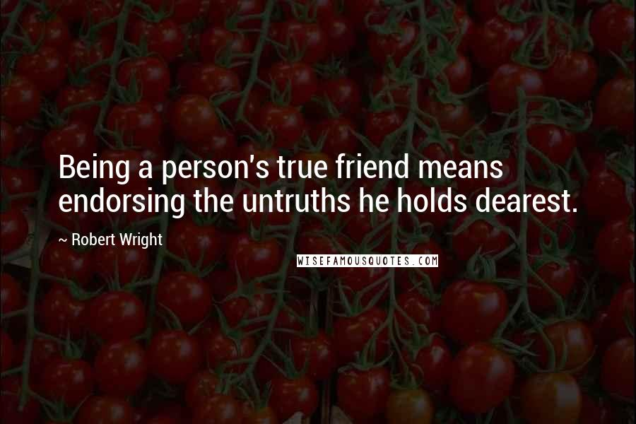 Robert Wright quotes: Being a person's true friend means endorsing the untruths he holds dearest.