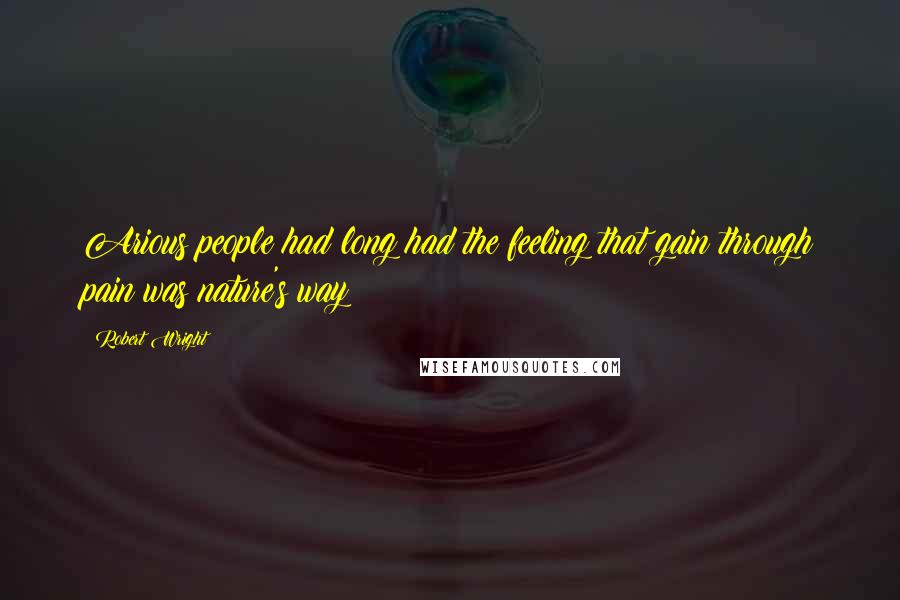 Robert Wright quotes: Arious people had long had the feeling that gain through pain was nature's way