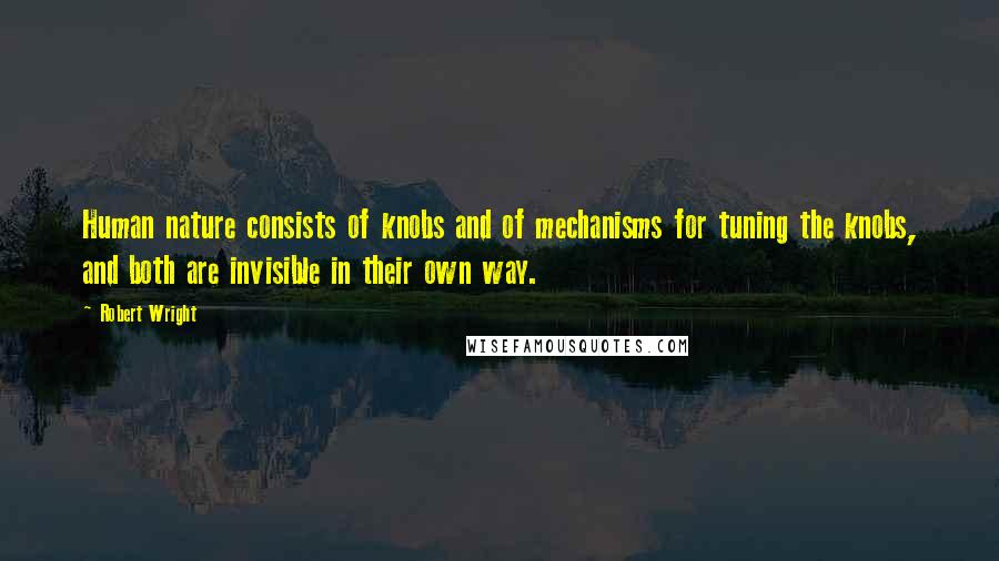 Robert Wright quotes: Human nature consists of knobs and of mechanisms for tuning the knobs, and both are invisible in their own way.