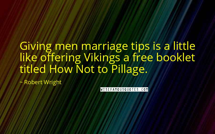 Robert Wright quotes: Giving men marriage tips is a little like offering Vikings a free booklet titled How Not to Pillage.