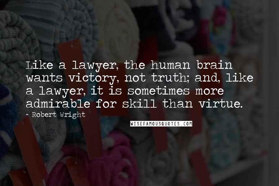 Robert Wright quotes: Like a lawyer, the human brain wants victory, not truth; and, like a lawyer, it is sometimes more admirable for skill than virtue.