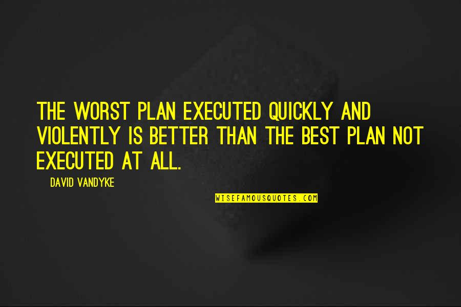 Robert Yerkes Quotes By David VanDyke: The worst plan executed quickly and violently is