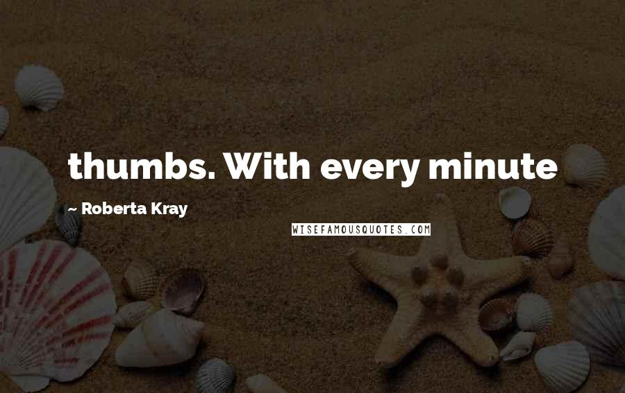 Roberta Kray quotes: thumbs. With every minute