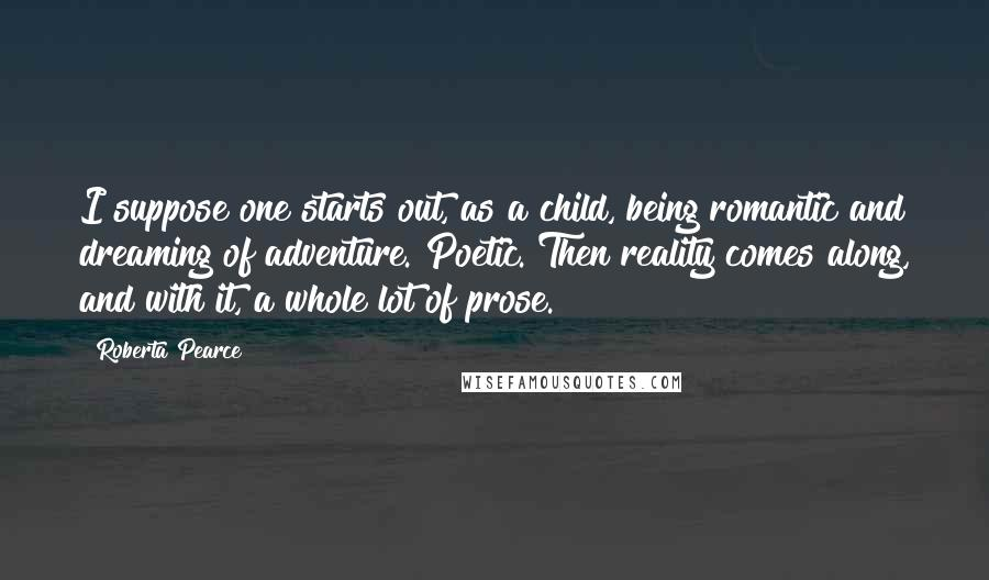 Roberta Pearce quotes: I suppose one starts out, as a child, being romantic and dreaming of adventure. Poetic. Then reality comes along, and with it, a whole lot of prose.