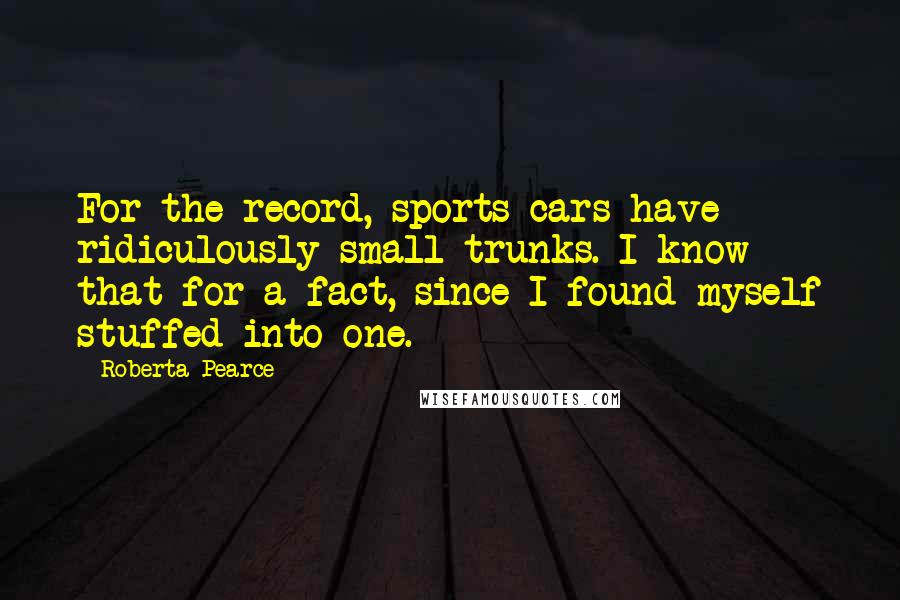 Roberta Pearce quotes: For the record, sports cars have ridiculously small trunks. I know that for a fact, since I found myself stuffed into one.