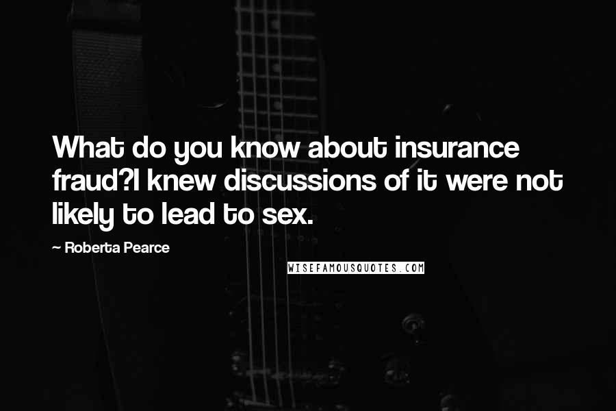Roberta Pearce quotes: What do you know about insurance fraud?I knew discussions of it were not likely to lead to sex.