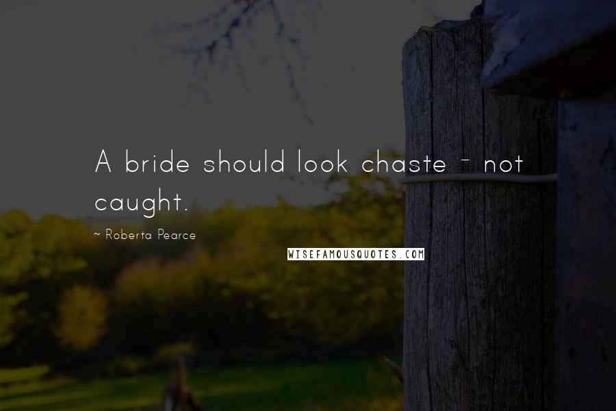Roberta Pearce quotes: A bride should look chaste - not caught.