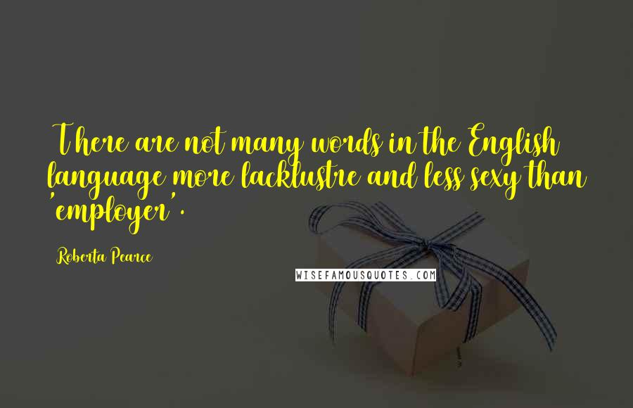 Roberta Pearce quotes: [T]here are not many words in the English language more lacklustre and less sexy than 'employer'.
