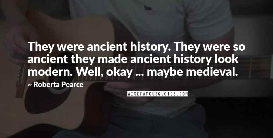 Roberta Pearce quotes: They were ancient history. They were so ancient they made ancient history look modern. Well, okay ... maybe medieval.