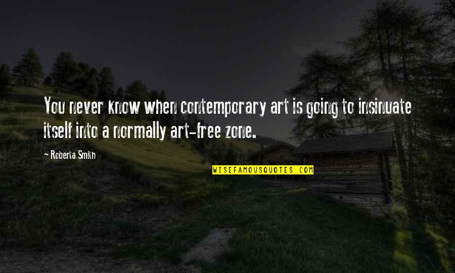Roberta Smith Quotes By Roberta Smith: You never know when contemporary art is going
