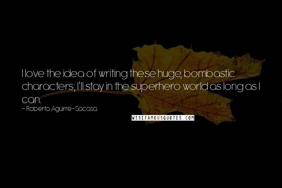 Roberto Aguirre-Sacasa quotes: I love the idea of writing these huge, bombastic characters; I'll stay in the superhero world as long as I can.