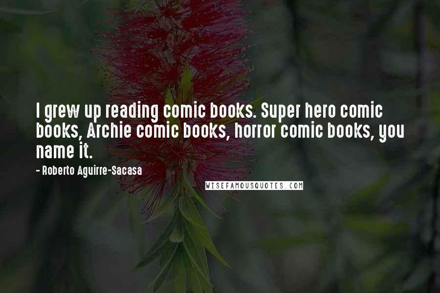 Roberto Aguirre-Sacasa quotes: I grew up reading comic books. Super hero comic books, Archie comic books, horror comic books, you name it.