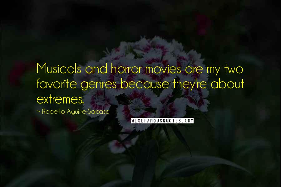 Roberto Aguirre-Sacasa quotes: Musicals and horror movies are my two favorite genres because they're about extremes.