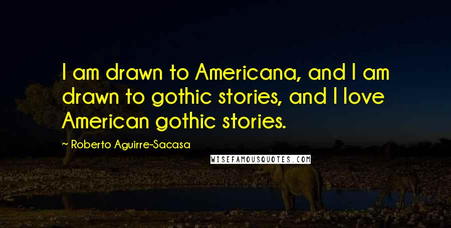 Roberto Aguirre-Sacasa quotes: I am drawn to Americana, and I am drawn to gothic stories, and I love American gothic stories.