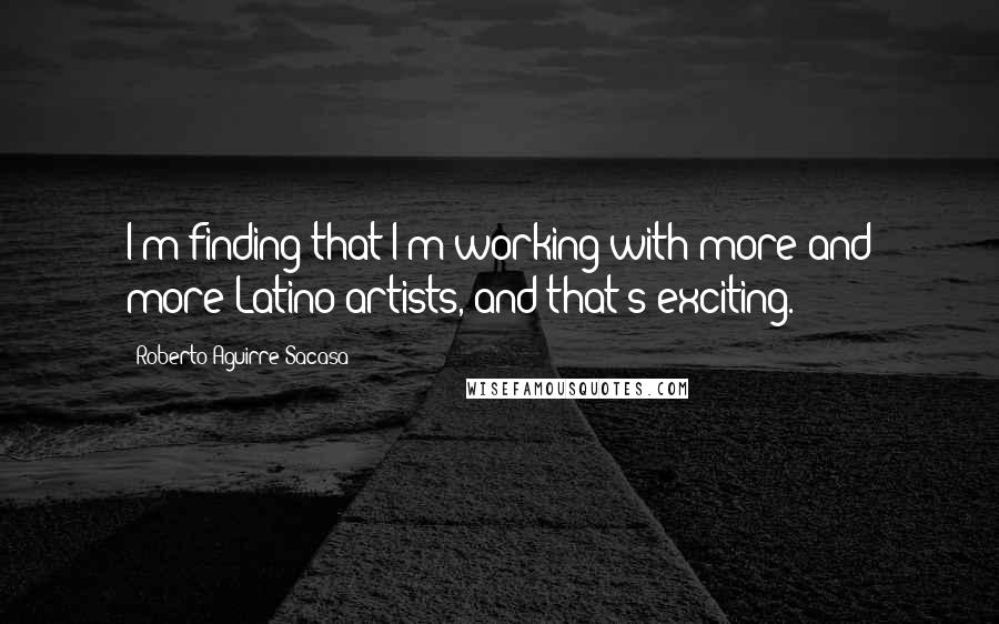 Roberto Aguirre-Sacasa quotes: I'm finding that I'm working with more and more Latino artists, and that's exciting.
