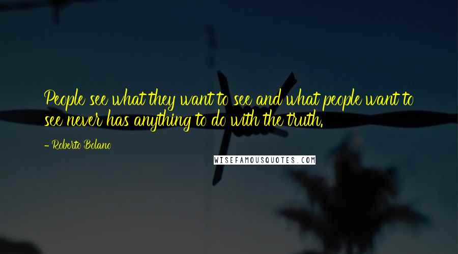 Roberto Bolano quotes: People see what they want to see and what people want to see never has anything to do with the truth.