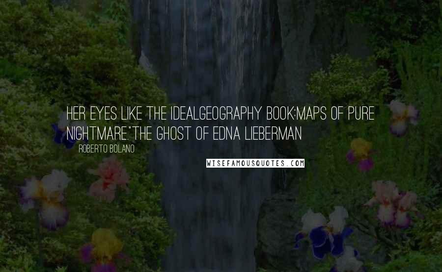 """Roberto Bolano quotes: Her eyes like the idealgeography book:maps of pure nightmare.""""The Ghost of Edna Lieberman"""