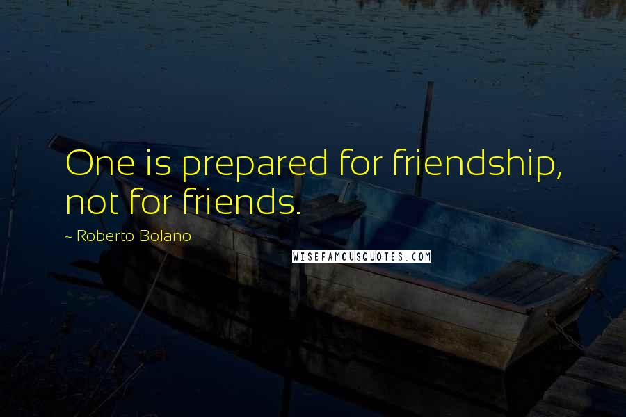 Roberto Bolano quotes: One is prepared for friendship, not for friends.
