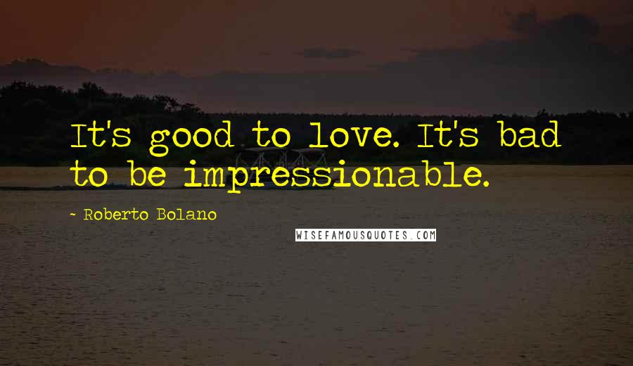Roberto Bolano quotes: It's good to love. It's bad to be impressionable.