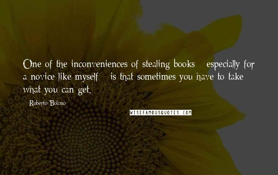 Roberto Bolano quotes: One of the inconveniences of stealing books - especially for a novice like myself - is that sometimes you have to take what you can get.